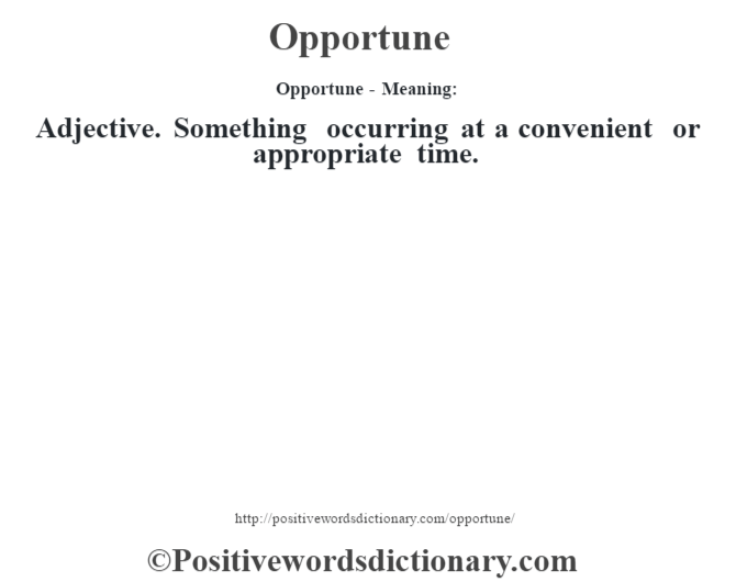 Opportune- Meaning: Adjective. Something occurring at a convenient or appropriate time.