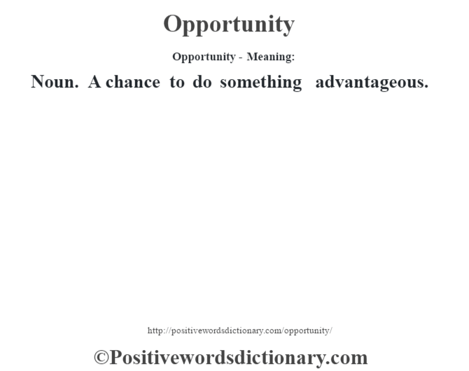 Opportunity- Meaning: Noun. A chance to do something advantageous.