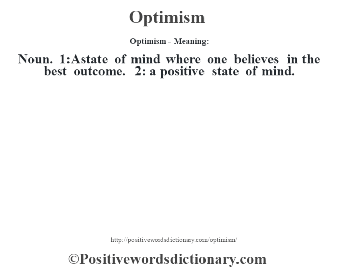 Optimism- Meaning: Noun. 1:A state of mind where one believes in the best outcome. 2: a positive state of mind.