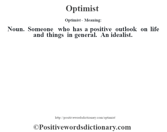 Optimist- Meaning: Noun. Someone who has a positive outlook on life and things in general. An idealist.