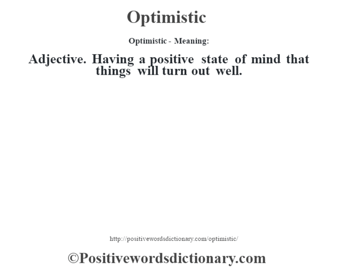 Optimistic- Meaning: Adjective. Having a positive state of mind that things will turn out well.