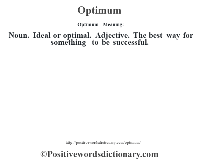 Optimum- Meaning: Noun. Ideal or optimal. Adjective. The best way for something to be successful.