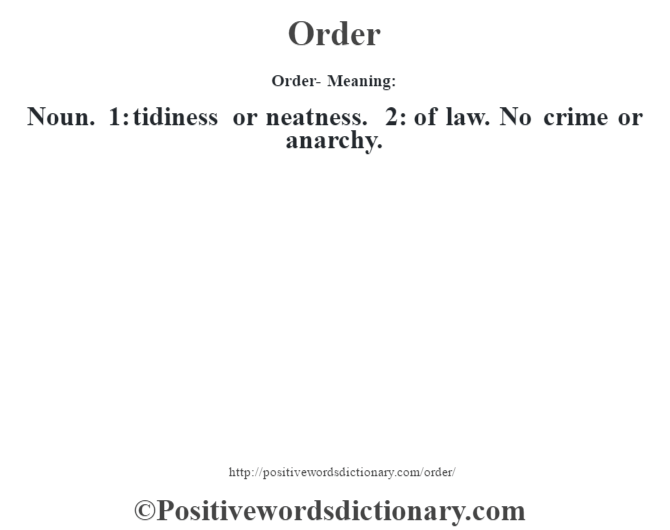 Order- Meaning: Noun. 1: tidiness or neatness. 2: of law. No crime or anarchy.