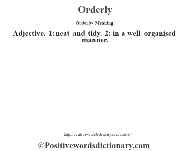 Orderly- Meaning: Adjective. 1: neat and tidy. 2: in a well-organised manner.