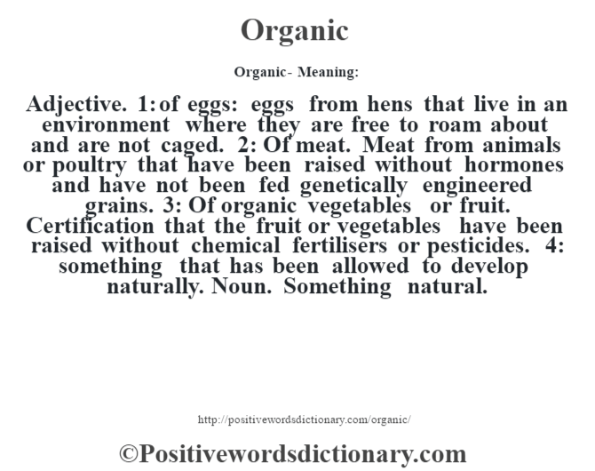 Organic- Meaning: Adjective. 1: of eggs: eggs from hens that live in an environment where they are free to roam about and are not caged. 2: Of meat. Meat from animals or poultry that have been raised without hormones and have not been fed genetically engineered grains. 3: Of organic vegetables or fruit. Certification that the fruit or vegetables have been raised without chemical fertilisers or pesticides. 4: something that has been allowed to develop naturally. Noun. Something natural.