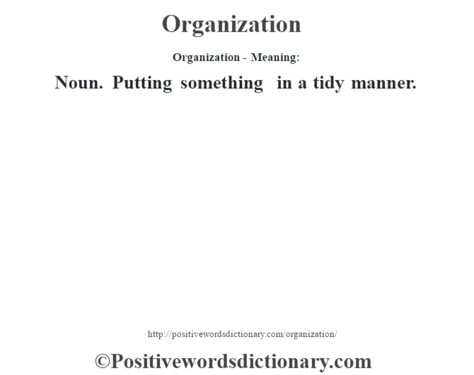 Organization- Meaning: Noun. Putting something in a tidy manner.