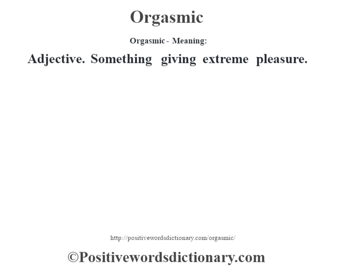 Orgasmic- Meaning: Adjective. Something giving extreme pleasure.