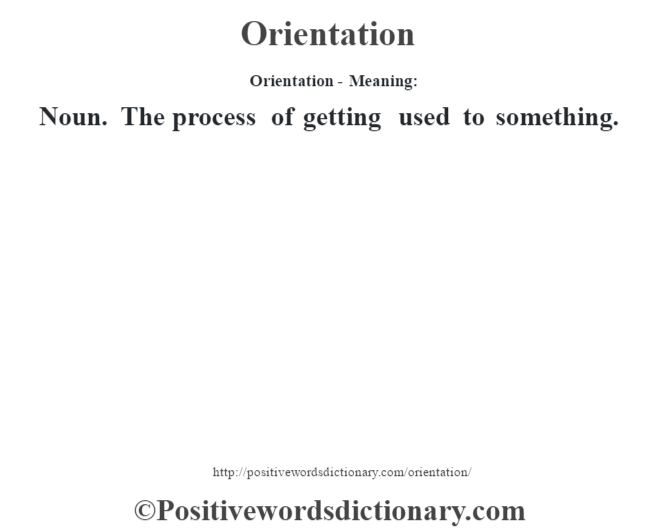 Orientation- Meaning: Noun. The process of getting used to something.