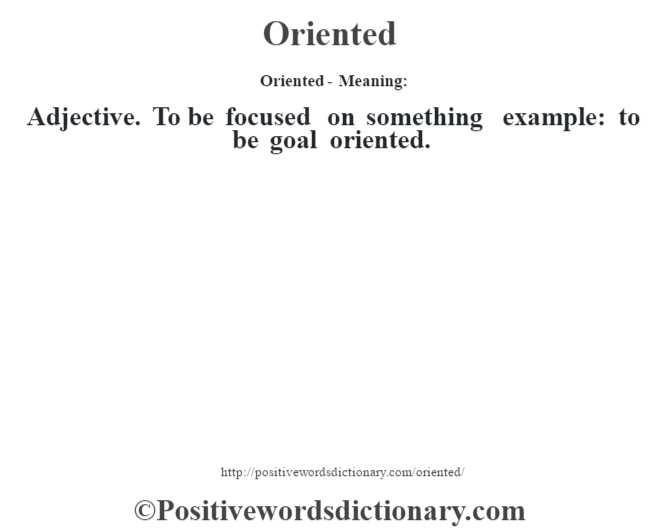 Oriented- Meaning: Adjective. To be focused on something example: to be goal oriented.