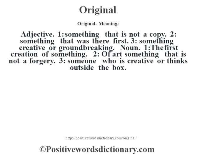 Original- Meaning: Adjective. 1: something that is not a copy. 2: something that was there first. 3: something creative or groundbreaking. Noun. 1:The first creation of something. 2: Of art something that is not a forgery. 3: someone who is creative or thinks outside the box.