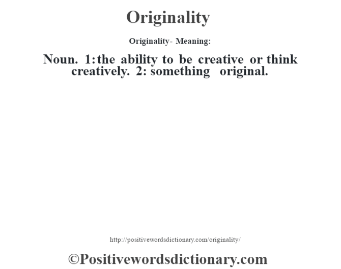 Originality- Meaning: Noun. 1: the ability to be creative or think creatively. 2: something original.