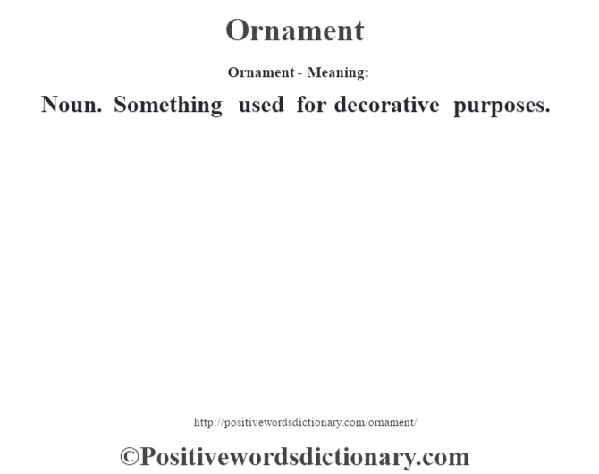 Ornament- Meaning: Noun. Something used for decorative purposes.