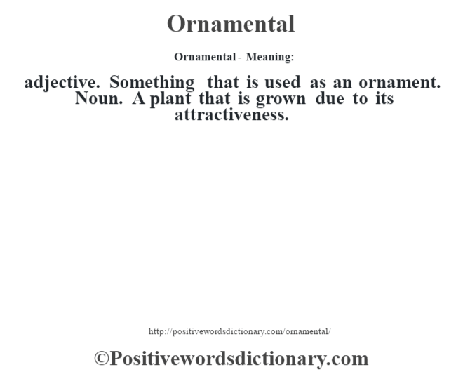 Ornamental- Meaning: adjective. Something that is used as an ornament. Noun. A plant that is grown due to its attractiveness.