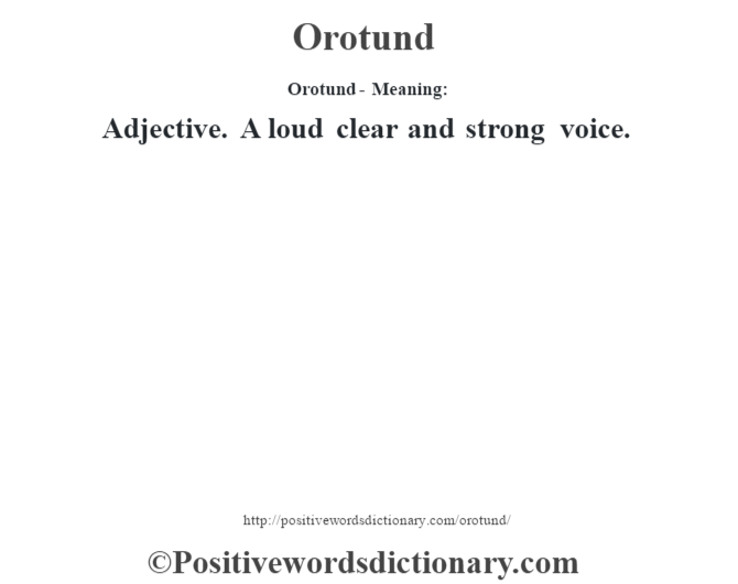 Orotund- Meaning: Adjective. A loud clear and strong voice.