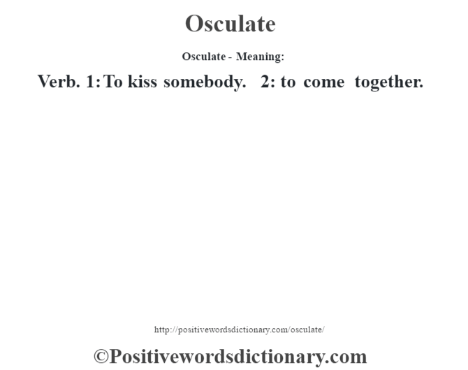 Osculate- Meaning: Verb. 1: To kiss somebody. 2: to come together.