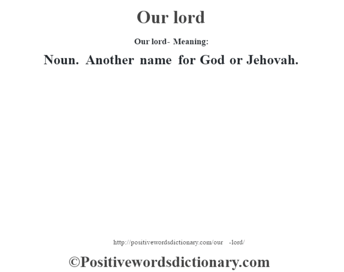 Our lord- Meaning: Noun. Another name for God or Jehovah.
