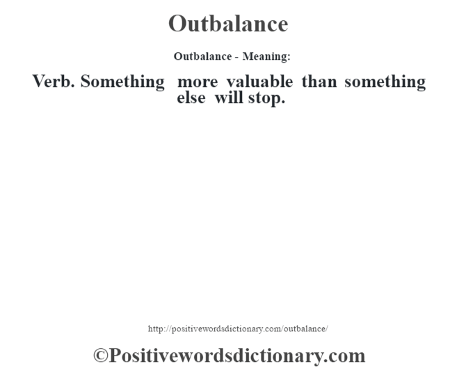 Outbalance- Meaning: Verb. Something more valuable than something else will stop.