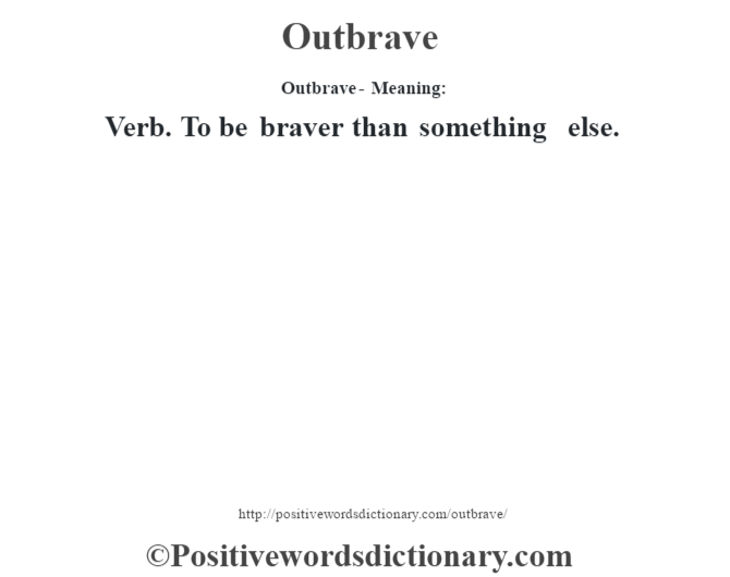 Outbrave- Meaning: Verb. To be braver than something else.