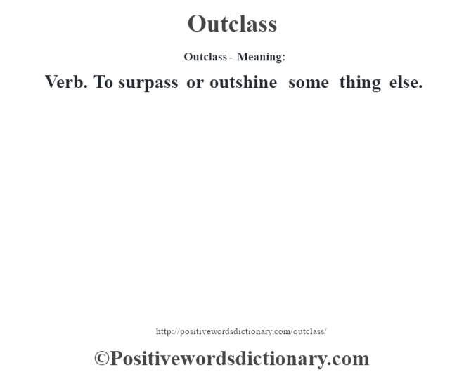 Outclass- Meaning: Verb. To surpass or outshine some thing else.