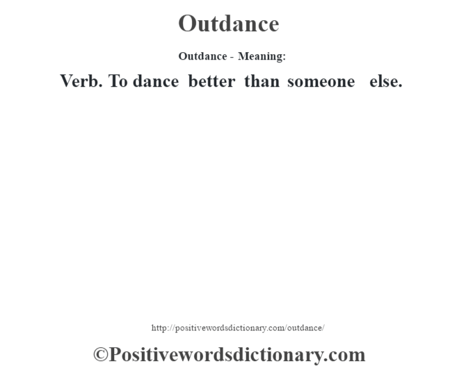 Outdance- Meaning: Verb. To dance better than someone else.