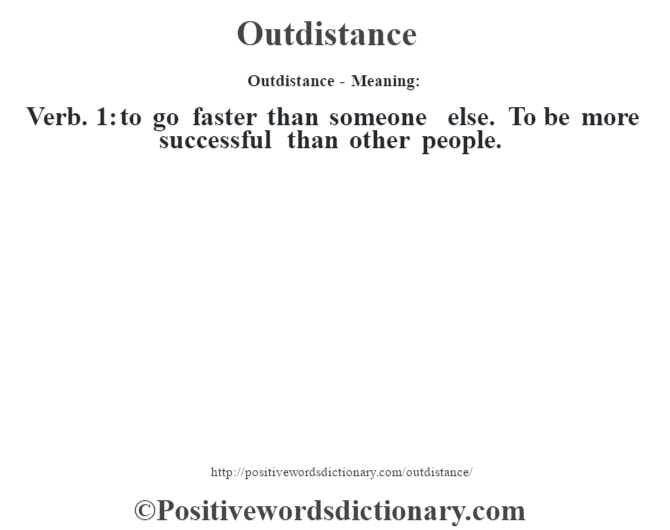 Outdistance- Meaning: Verb. 1: to go faster than someone else. To be more successful than other people.