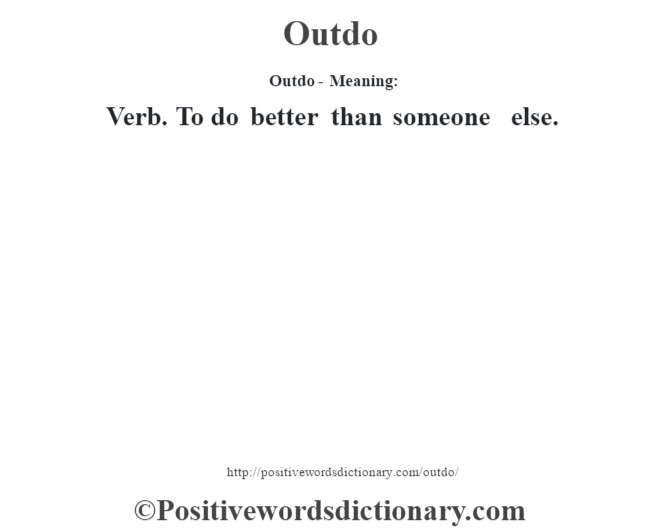 Outdo- Meaning: Verb. To do better than someone else.
