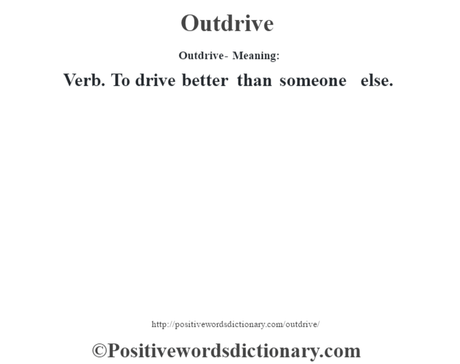 Outdrive- Meaning: Verb. To drive better than someone else.
