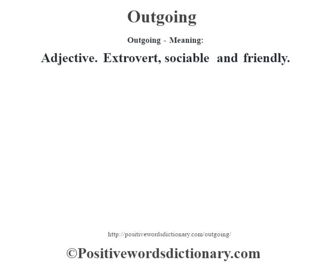 Outgoing- Meaning: Adjective. Extrovert, sociable and friendly.