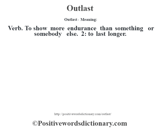 Outlast- Meaning: Verb. To show more endurance than something or somebody else. 2: to last longer.