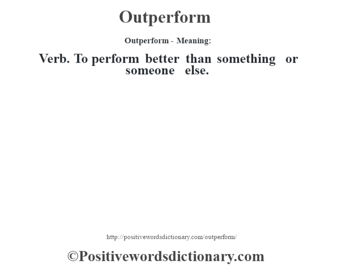 Outperform- Meaning: Verb. To perform better than something or someone else.