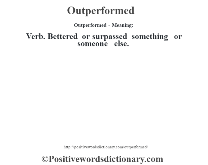 Outperformed- Meaning: Verb. Bettered or surpassed something or someone else.