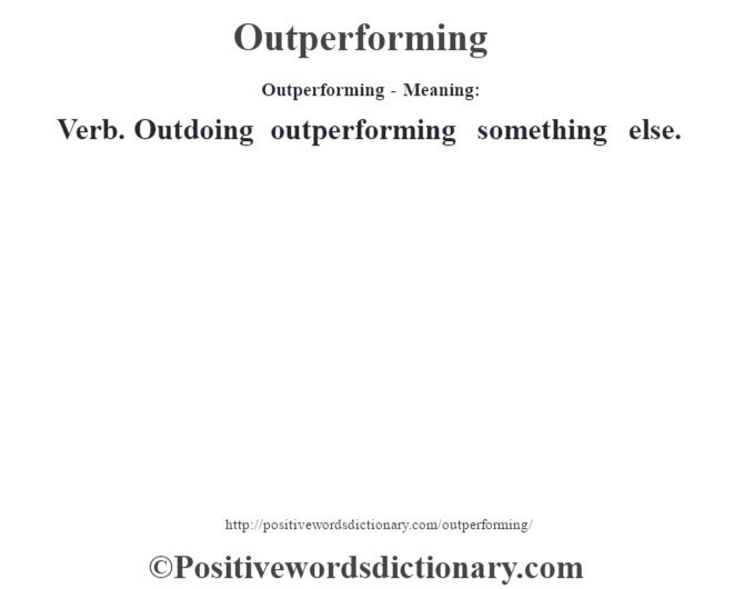 Outperforming- Meaning: Verb. Outdoing outperforming something else.
