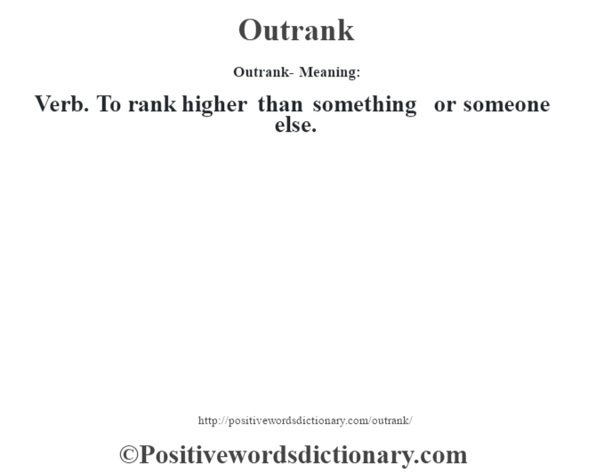 Outrank- Meaning: Verb. To rank higher than something or someone else.