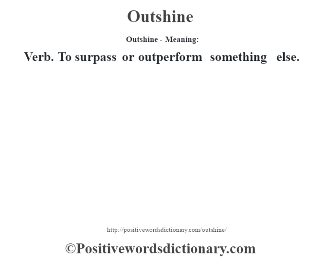 Outshine- Meaning: Verb. To surpass or outperform something else.