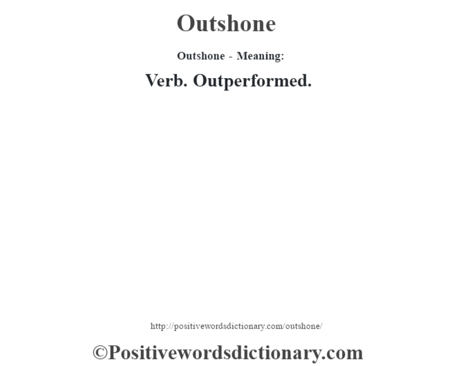 Outshone- Meaning: Verb. Outperformed.