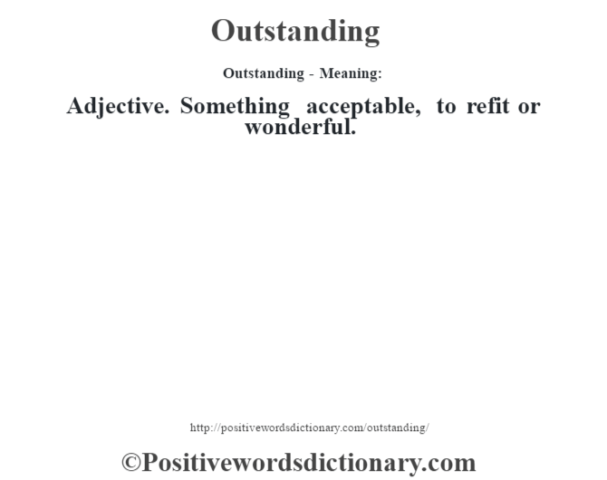 Outstanding- Meaning: Adjective. Something acceptable, to refit or wonderful.