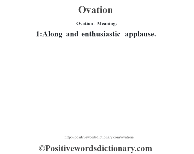 Ovation- Meaning: 1:A long and enthusiastic applause.
