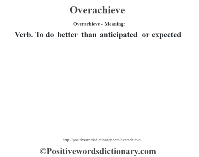Overachieve- Meaning: Verb. To do better than anticipated or expected