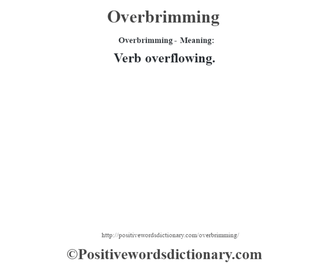 Overbrimming- Meaning: Verb overflowing.
