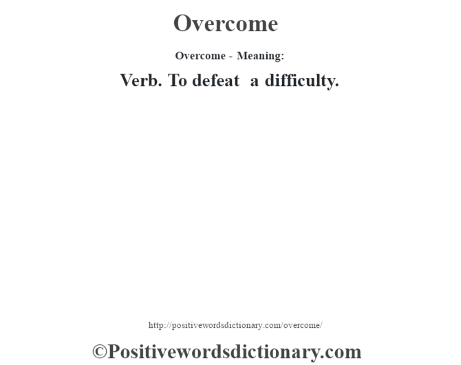 Overcome- Meaning: Verb. To defeat a difficulty.