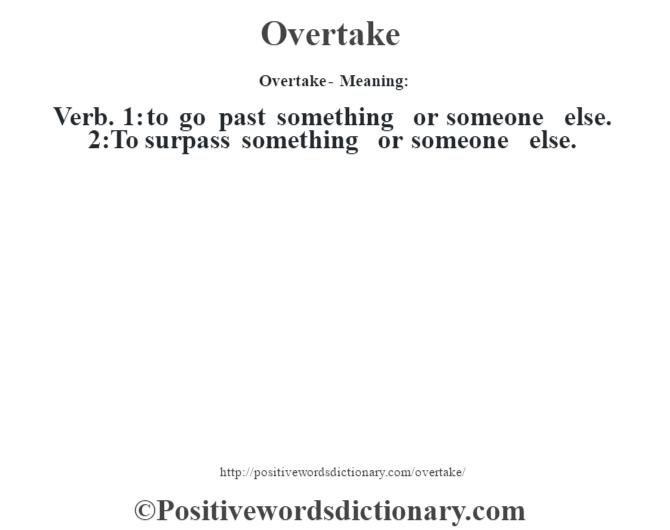 Overtake- Meaning: Verb. 1: to go past something or someone else. 2:To surpass something or someone else.