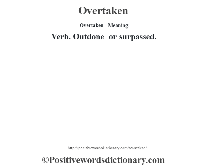 Overtaken- Meaning: Verb. Outdone or surpassed.