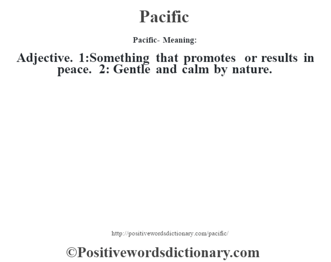 Pacific- Meaning: Adjective. 1:Something that promotes or results in peace. 2: Gentle and calm by nature.