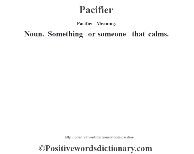 Pacifier- Meaning: Noun. Something or someone that calms.