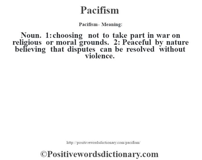 Pacifism- Meaning: Noun. 1: choosing not to take part in war on religious or moral grounds. 2: Peaceful by nature believing that disputes can be resolved without violence.