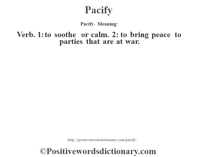 Pacify- Meaning: Verb. 1: to soothe or calm. 2: to bring peace to parties that are at war.