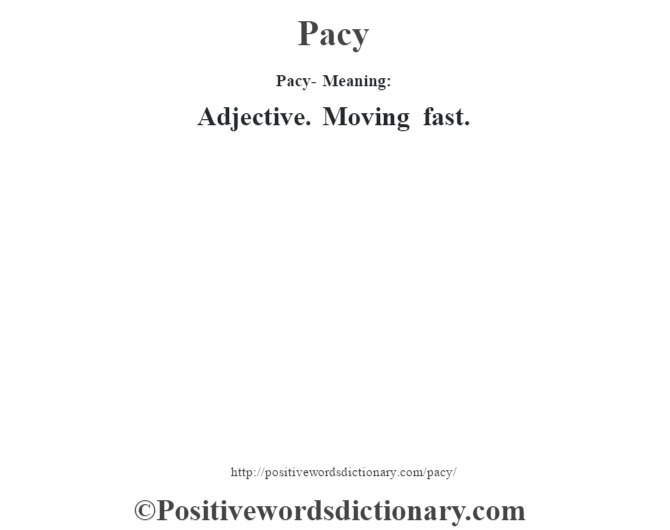 Pacy- Meaning: Adjective. Moving fast.