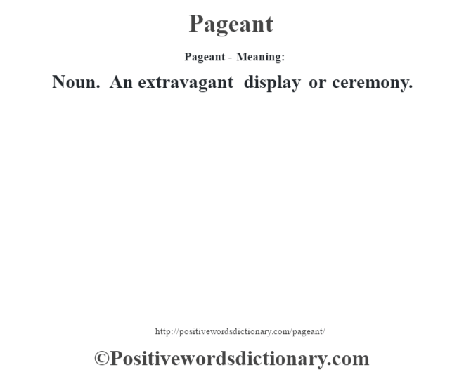 Pageant- Meaning: Noun. An extravagant display or ceremony.