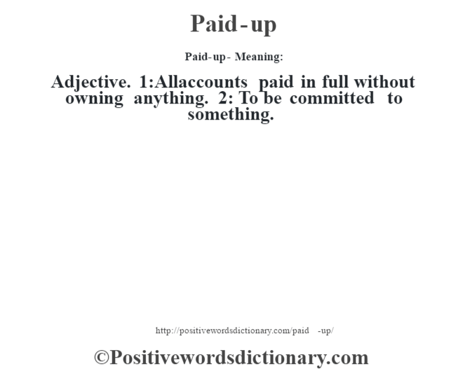 Paid-up- Meaning: Adjective. 1:All accounts paid in full without owning anything. 2: To be committed to something.
