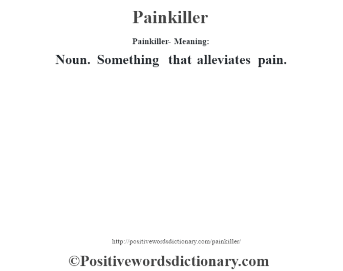 Painkiller- Meaning: Noun. Something that alleviates pain.